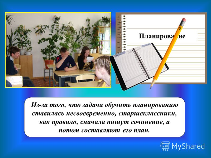 Планирование Из-за того, что задача обучить планированию ставилась несвоевременно, старшеклассники, как правило, сначала пишут сочинение, а потом составляют его план.