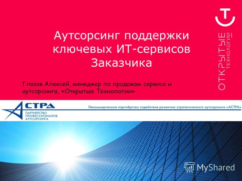 Аутсорсинг поддержки ключевых ИТ-сервисов Заказчика Глазов Алексей, менеджер по продажам сервиса и аутсорсинга, «Открытые Технологии»