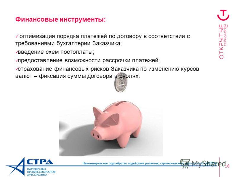 18 Финансовые инструменты: оптимизация порядка платежей по договору в соответствии с требованиями бухгалтерии Заказчика; введение схем постоплаты; предоставление возможности рассрочки платежей; страхование финансовых рисков Заказчика по изменению кур