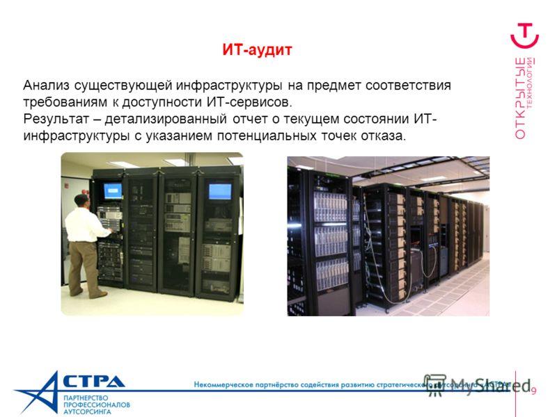 9 ИТ-аудит Анализ существующей инфраструктуры на предмет соответствия требованиям к доступности ИТ-сервисов. Результат – детализированный отчет о текущем состоянии ИТ- инфраструктуры с указанием потенциальных точек отказа.