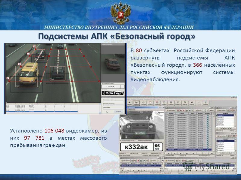 Подсистемы АПК «Безопасный город» В 80 субъектах Российской Федерации развернуты подсистемы АПК «Безопасный город», в 366 населенных пунктах функционируют системы видеонаблюдения. Установлено 106 048 видеокамер, из них 97 781 в местах массового пребы