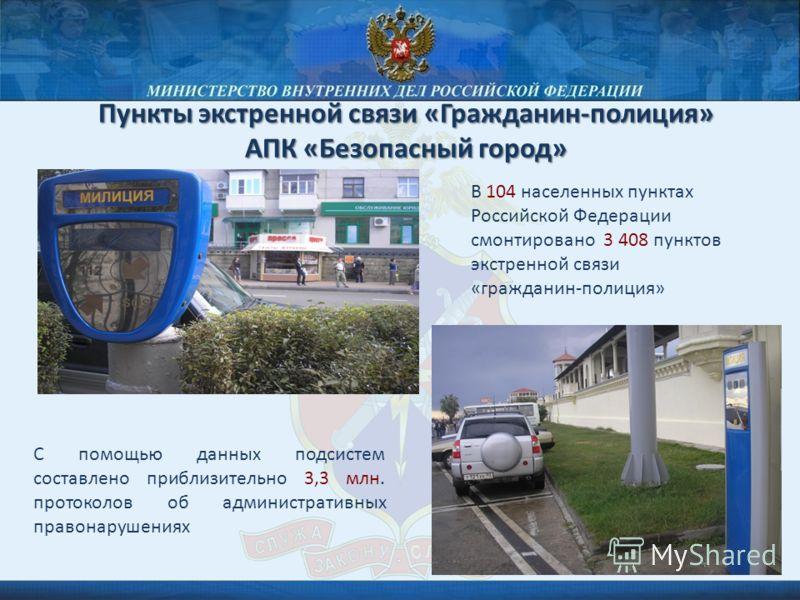 Пункты экстренной связи «Гражданин-полиция» АПК «Безопасный город» В 104 населенных пунктах Российской Федерации смонтировано 3 408 пунктов экстренной связи «гражданин-полиция» С помощью данных подсистем составлено приблизительно 3,3 млн. протоколов