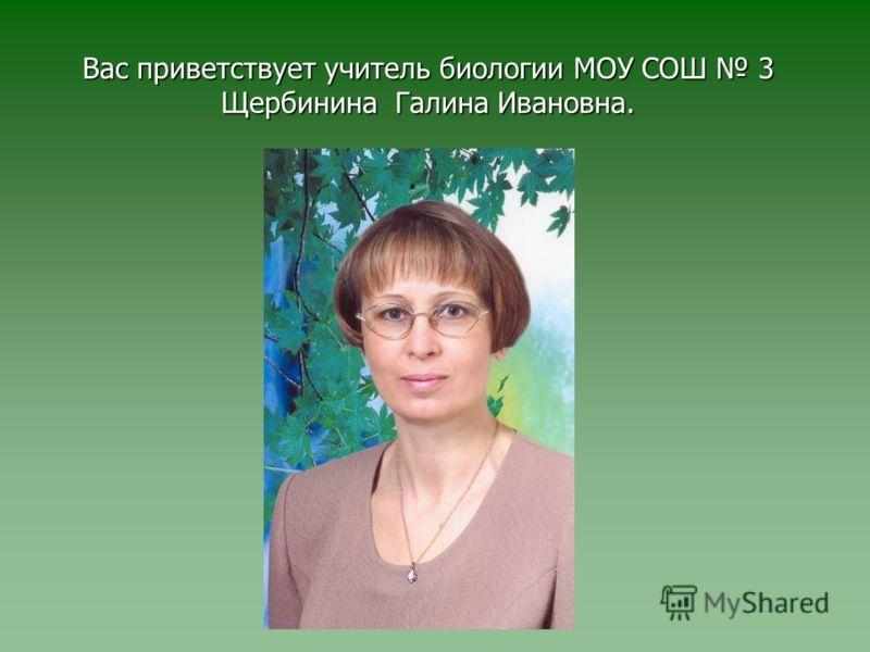 Вас приветствует учитель биологии МОУ СОШ 3 Щербинина Галина Ивановна.
