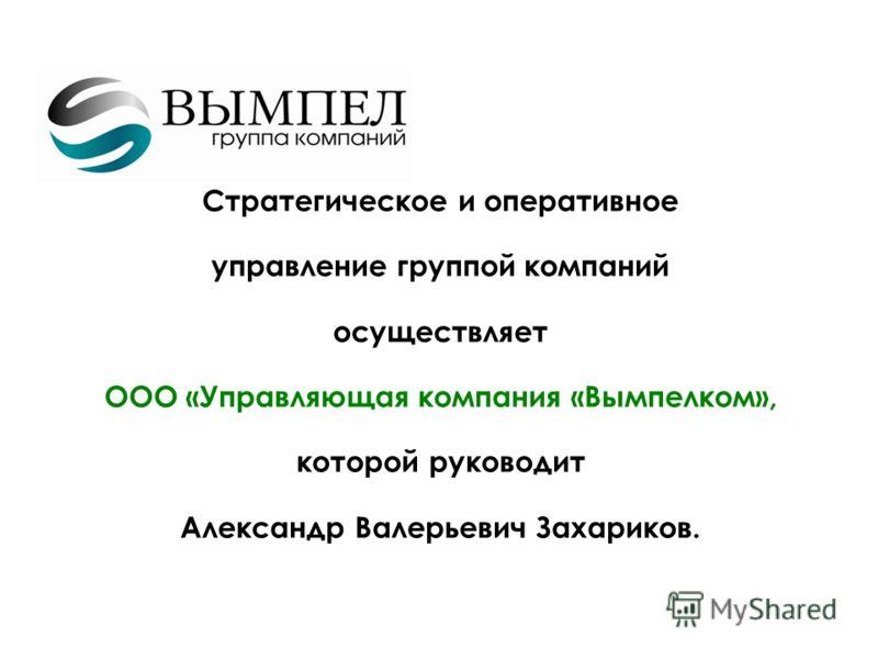 9.5.10 Стратегическое и оперативное управление группой компаний осуществляет ООО «Управляющая компания «Вымпелком», которой руководит Александр Валерьевич Захариков.