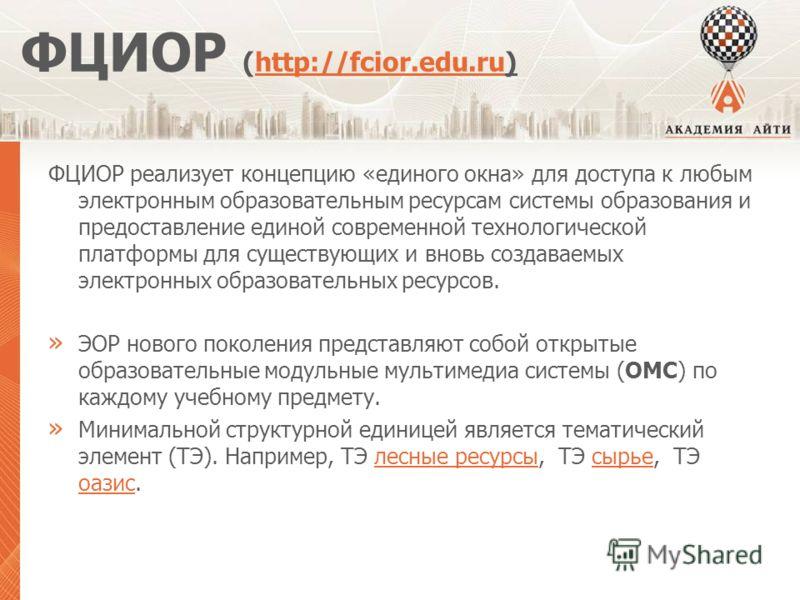 ФЦИОР (http://fcior.edu.ru)http://fcior.edu.ru ФЦИОР реализует концепцию «единого окна» для доступа к любым электронным образовательным ресурсам системы образования и предоставление единой современной технологической платформы для существующих и внов