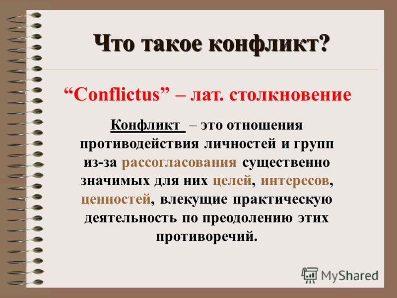 Что такое конфликт? Conflictus – лат. столкновение Конфликт Конфликт – это отношения противодействия личностей и групп из-за рассогласования существенно значимых для них целей, интересов, ценностей, влекущие практическую деятельность по преодолению э