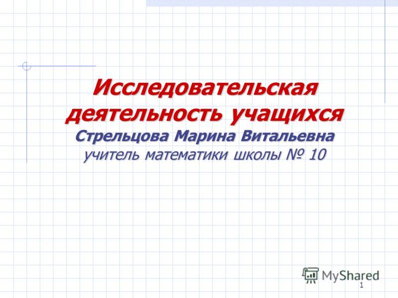 1 Исследовательская деятельность учащихся Стрельцова Марина Витальевна учитель математики школы 10