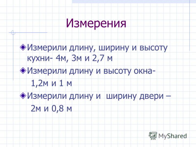 Измерения Измерили длину, ширину и высоту кухни- 4м, 3м и 2,7 м Измерили длину и высоту окна- 1,2м и 1 м Измерили длину и ширину двери – 2м и 0,8 м