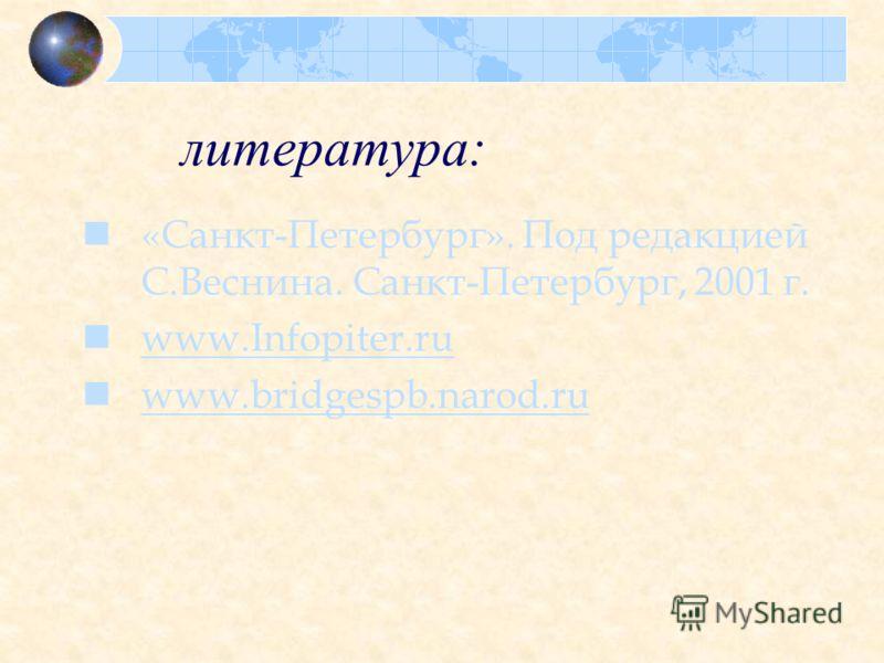 литература: «Санкт-Петербург». Под редакцией С.Веснина. Санкт-Петербург, 2001 г. www.Infopiter.ru www.bridgespb.narod.ru
