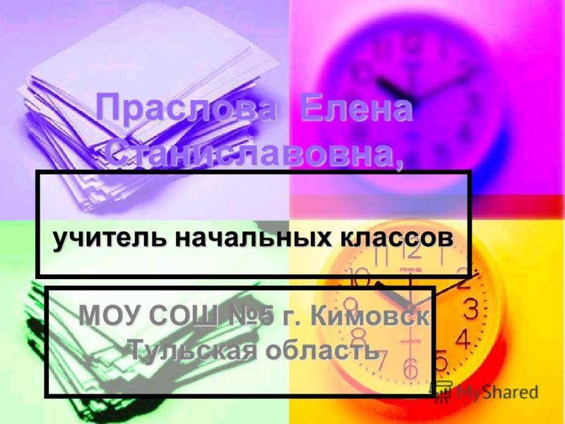 Праслова Елена Станиславовна, учитель начальных классов МОУ СОШ 5 г. Кимовск Тульская область