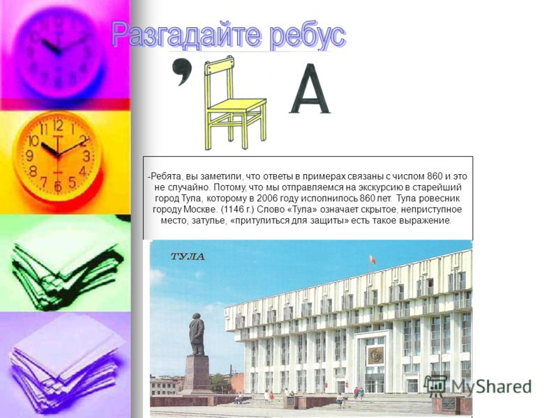 -Ребята, вы заметили, что ответы в примерах связаны с числом 860 и это не случайно. Потому, что мы отправляемся на экскурсию в старейший город Тула, которому в 2006 году исполнилось 860 лет. Тула ровесник городу Москве. (1146 г.) Слово «Тула» означае