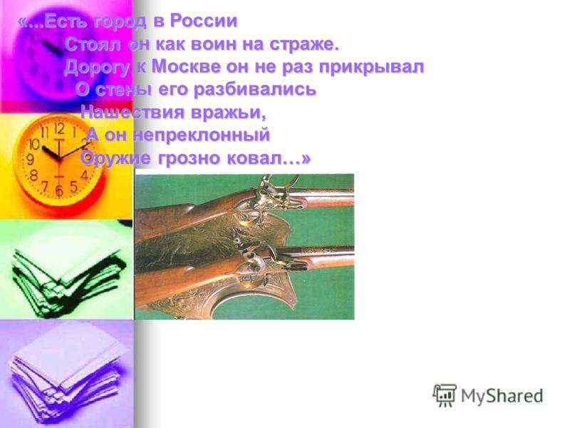 «...Есть город в России Стоял он как воин на страже. Дорогу к Москве он не раз прикрывал О стены его разбивались Нашествия вражьи, А он непреклонный Оружие грозно ковал…» «...Есть город в России Стоял он как воин на страже. Дорогу к Москве он не раз