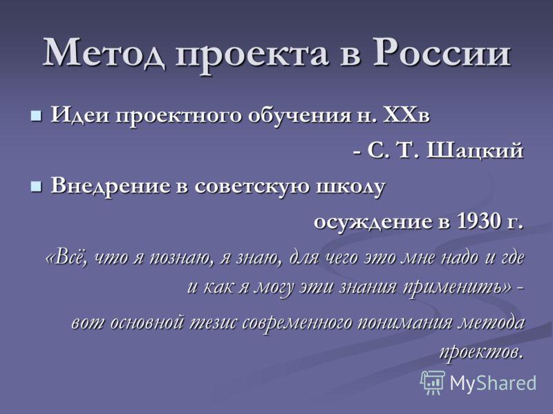 Метод проекта в России Идеи проектного обучения н. XXв Идеи проектного обучения н. XXв - С. Т. Шацкий Внедрение в советскую школу Внедрение в советскую школу осуждение в 1930 г. «Всё, что я познаю, я знаю, для чего это мне надо и где и как я могу эти