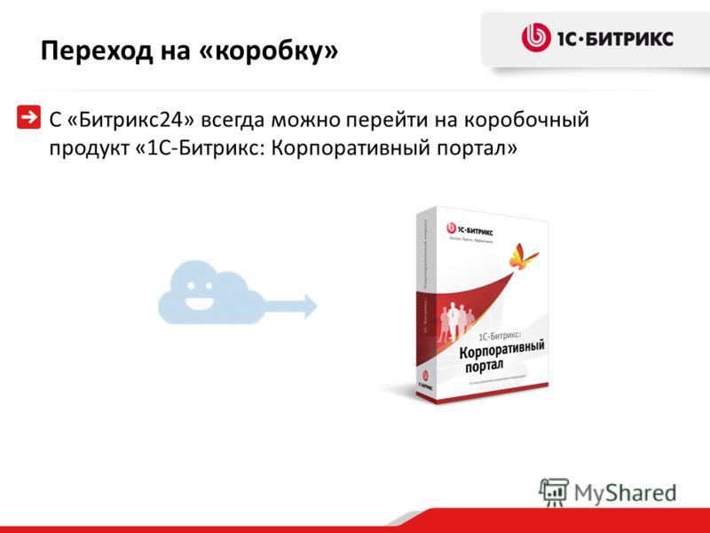 С «Битрикс24» всегда можно перейти на коробочный продукт «1С-Битрикс: Корпоративный портал» Переход на «коробку»