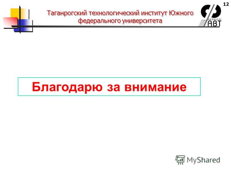 12 Таганрогский технологический институт Южного федерального университета Благодарю за внимание