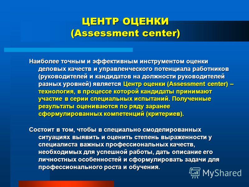 ЦЕНТР ОЦЕНКИ (Assessment center) Наиболее точным и эффективным инструментом оценки деловых качеств и управленческого потенциала работников (руководителей и кандидатов на должности руководителей разных уровней) является Центр оценки (Assessment center