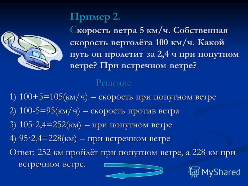 Решение. Решение. 1) 100+5=105(км/ч) – скорость при попутном ветре 2) 100-5=95(км/ч) – скорость против ветра 3) 105·2,4=252(км) – при попутном ветре 4) 95·2,4=228(км) – при встречном ветре Ответ: 252 км пройдёт при попутном ветре, а 228 км при встреч