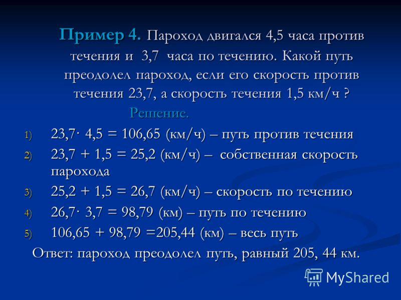 Пример 4. Пароход двигался 4,5 часа против течения и 3,7 часа по течению. Какой путь преодолел пароход, если его скорость против течения 23,7, а скорость течения 1,5 км/ч ? Решение. Решение. 1) 23,7· 4,5 = 106,65 (км/ч) – путь против течения 2) 23,7