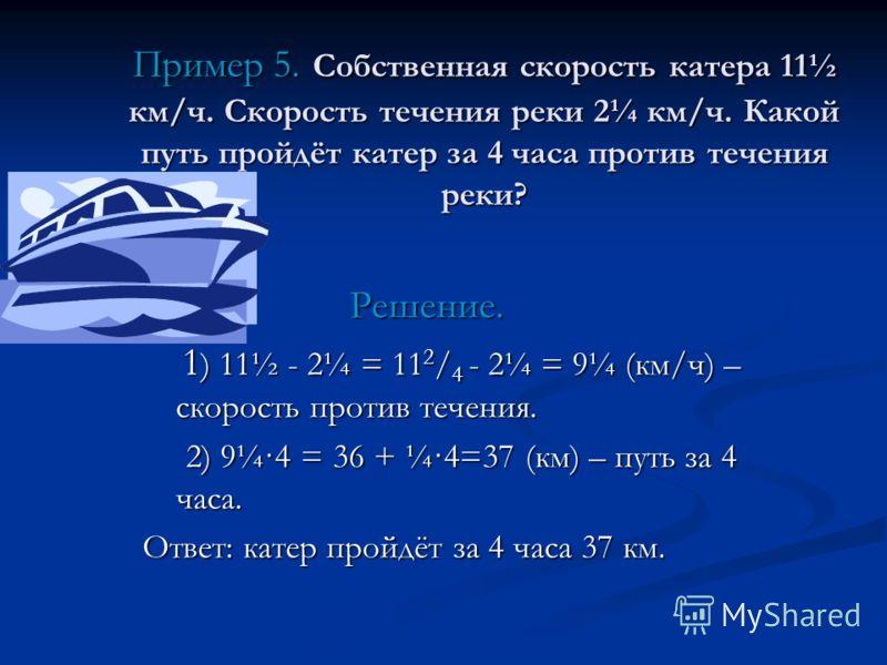 Решение. Решение. 1 ) 11½ - 2¼ = 11 2 / 4 - 2¼ = 9¼ (км/ч) – скорость против течения. 1 ) 11½ - 2¼ = 11 2 / 4 - 2¼ = 9¼ (км/ч) – скорость против течения. 2) 9¼·4 = 36 + ¼·4=37 (км) – путь за 4 часа. 2) 9¼·4 = 36 + ¼·4=37 (км) – путь за 4 часа. Ответ: