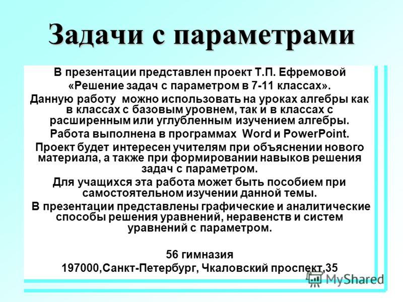 Задачи с параметрами В презентации представлен проект Т.П. Ефремовой «Решение задач с параметром в 7-11 классах». Данную работу можно использовать на уроках алгебры как в классах с базовым уровнем, так и в классах с расширенным или углубленным изучен