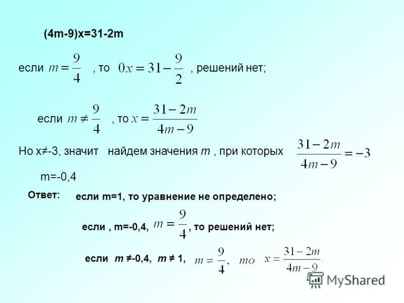 (4m-9)x=31-2m если, то, решений нет; если, то Но x-3, значит найдем значения m, при которых m=-0,4 Ответ: если m=1, то уравнение не определено; если, m=-0,4,, то решений нет; если m -0,4, m 1,