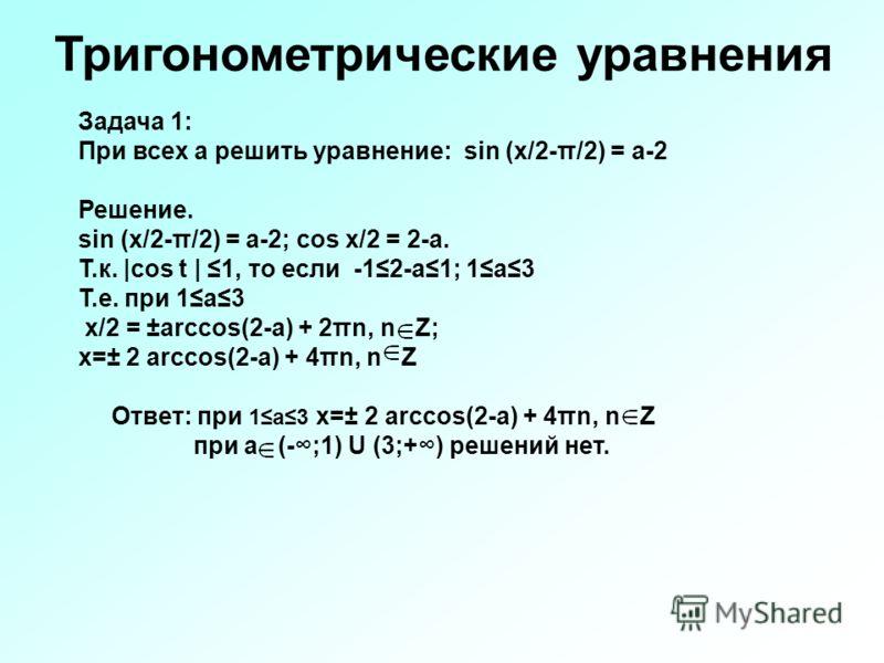 Задача 1: При всех а решить уравнение: sin (x/2-π/2) = a-2 Решение. sin (x/2-π/2) = a-2; cos x/2 = 2-a. Т.к. |cos t | 1, то если -12-а1; 1а3 Т.е. при 1а3 х/2 = ±arccos(2-a) + 2πn, n Z; x=± 2 arccos(2-a) + 4πn, n Z Ответ: при 1а3 x=± 2 arccos(2-a) + 4
