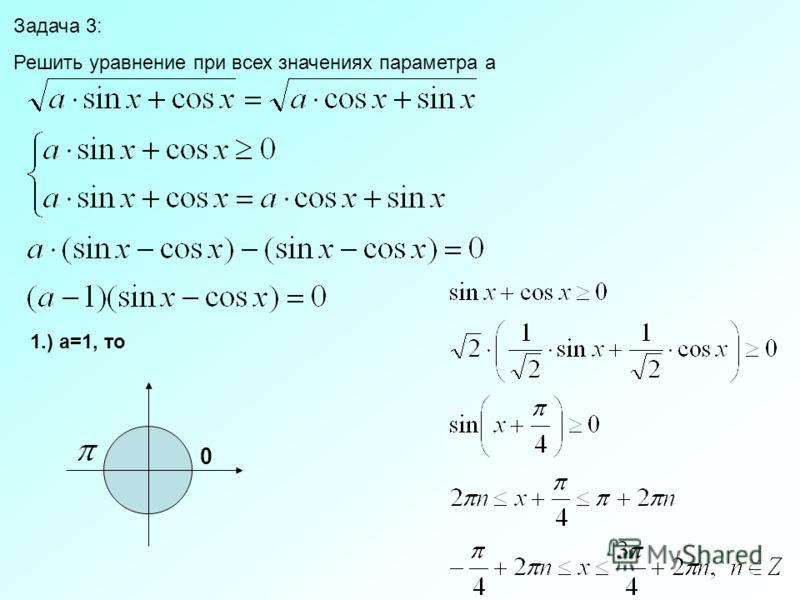 Задача 3: Решить уравнение при всех значениях параметра a 1.) a=1, то 0