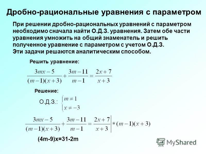 Решить уравнение: Решение: О.Д.З.: (4m-9)x=31-2m Дробно-рациональные уравнения с параметром При решении дробно-рациональных уравнений с параметром необходимо сначала найти О.Д.З. уравнения. Затем обе части уравнения умножить на общий знаменатель и ре