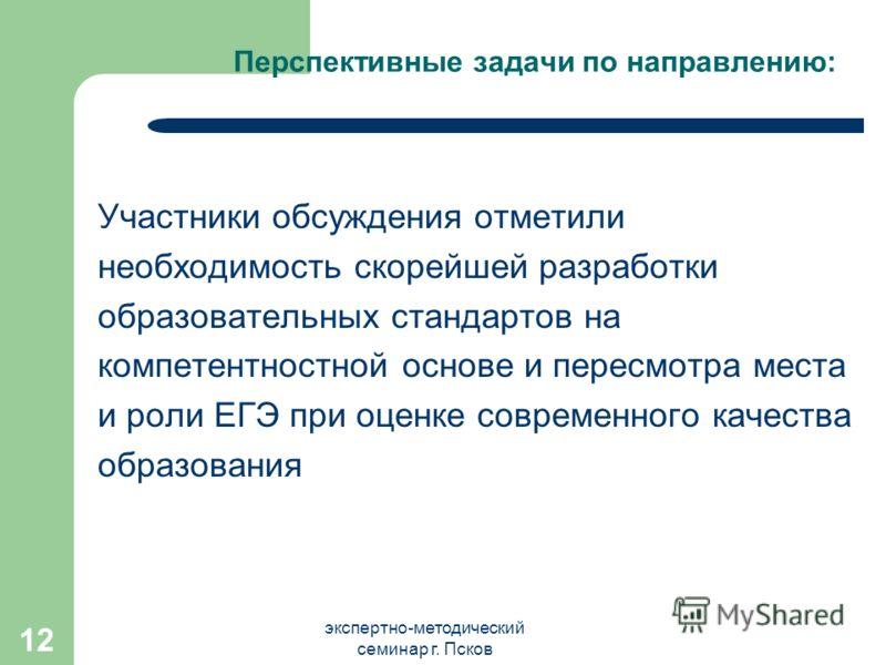 экспертно-методический семинар г. Псков 12 Перспективные задачи по направлению: Участники обсуждения отметили необходимость скорейшей разработки образовательных стандартов на компетентностной основе и пересмотра места и роли ЕГЭ при оценке современно