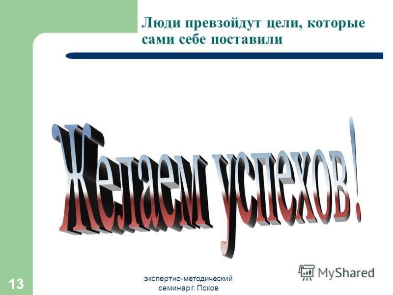 экспертно-методический семинар г. Псков 13 Люди превзойдут цели, которые сами себе поставили