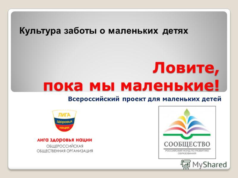 Ловите, пока мы маленькие! Всероссийский проект для маленьких детей 1 Культура заботы о маленьких детях