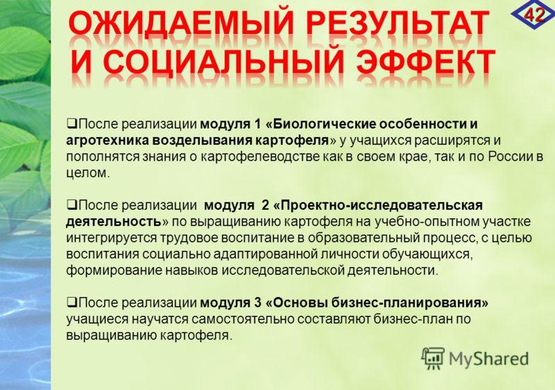 После реализации модуля 1 «Биологические особенности и агротехника возделывания картофеля» у учащихся расширятся и пополнятся знания о картофелеводстве как в своем крае, так и по России в целом. После реализации модуля 2 «Проектно-исследовательская д