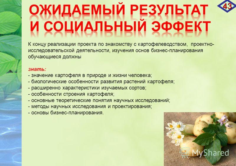 К концу реализации проекта по знакомству с картофелеводством, проектно- исследовательской деятельности, изучения основ бизнес-планирования обучающиеся должны знать: - значение картофеля в природе и жизни человека; - биологические особенности развития