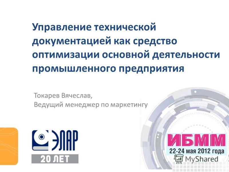 Управление технической документацией как средство оптимизации основной деятельности промышленного предприятия Токарев Вячеслав, Ведущий менеджер по маркетингу