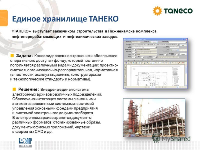 Единое хранилище ТАНЕКО «ТАНЕКО» выступает заказчиком строительства в Нижнекамске комплекса нефтеперерабатывающих и нефтехимических заводов. Задача: Консолидированное хранение и обеспечение оперативного доступа к фонду, который постоянно пополняется