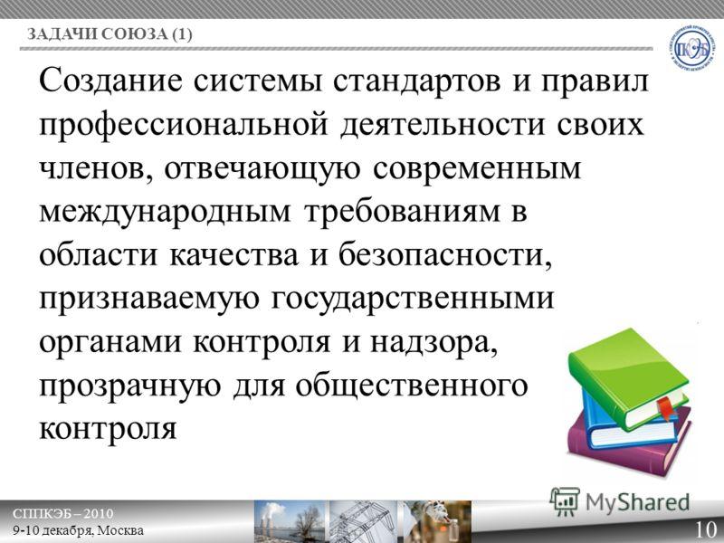 СППКЭБ – 2010 9-10 декабря, Москва ЗАДАЧИ СОЮЗА (1) 10 Создание системы стандартов и правил профессиональной деятельности своих членов, отвечающую современным международным требованиям в области качества и безопасности, признаваемую государственными
