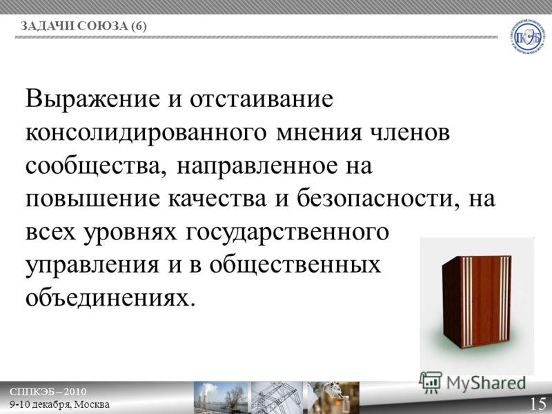 СППКЭБ – 2010 9-10 декабря, Москва ЗАДАЧИ СОЮЗА (6) 15 Выражение и отстаивание консолидированного мнения членов сообщества, направленное на повышение качества и безопасности, на всех уровнях государственного управления и в общественных объединениях.