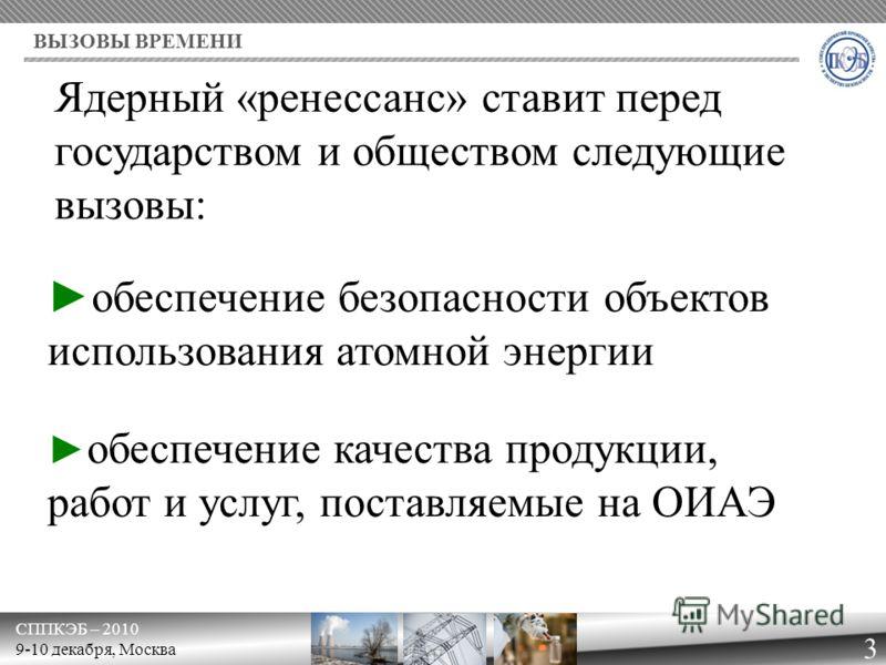 обеспечение качества продукции, работ и услуг, поставляемые на ОИАЭ СППКЭБ – 2010 9-10 декабря, Москва ВЫЗОВЫ ВРЕМЕНИ 3 обеспечение безопасности объектов использования атомной энергии Ядерный «ренессанс» ставит перед государством и обществом следующи