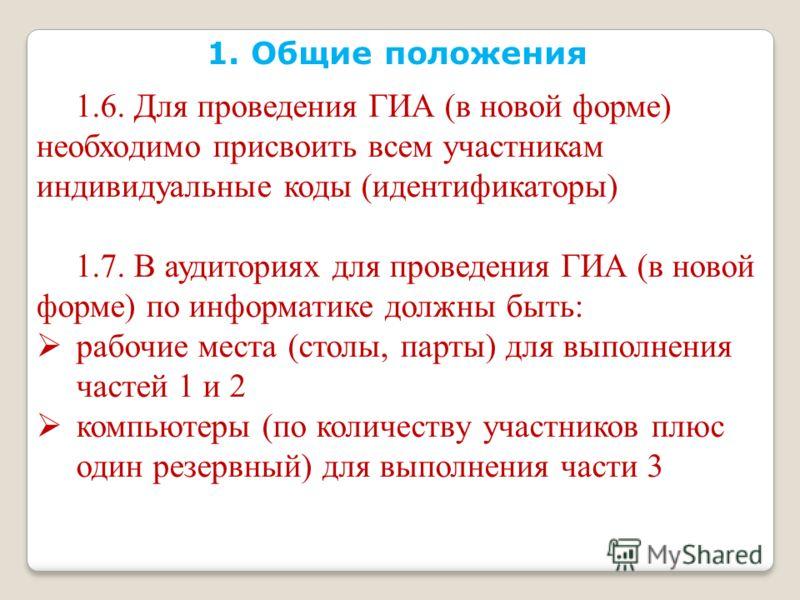 1. Общие положения 1.6. Для проведения ГИА (в новой форме) необходимо присвоить всем участникам индивидуальные коды (идентификаторы) 1.7. В аудиториях для проведения ГИА (в новой форме) по информатике должны быть: рабочие места (столы, парты) для вып