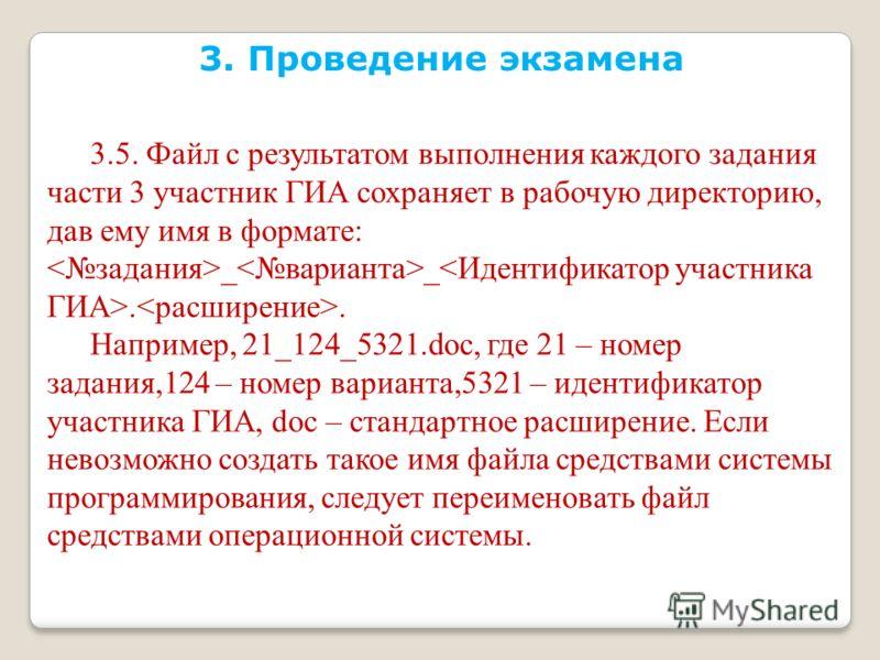 3. Проведение экзамена 3.5. Файл с результатом выполнения каждого задания части 3 участник ГИА сохраняет в рабочую директорию, дав ему имя в формате: _ _.. Например, 21_124_5321.doc, где 21 – номер задания,124 – номер варианта,5321 – идентификатор уч