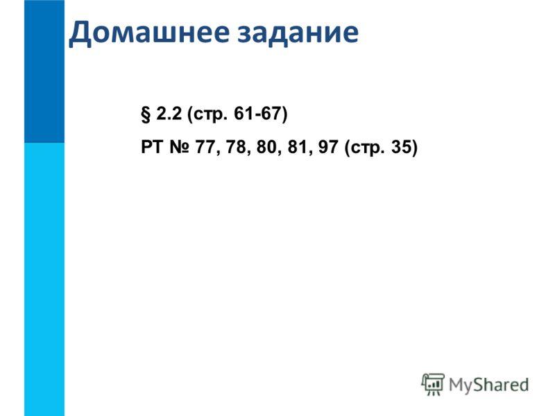 Домашнее задание § 2.2 (стр. 61-67) РТ 77, 78, 80, 81, 97 (стр. 35)