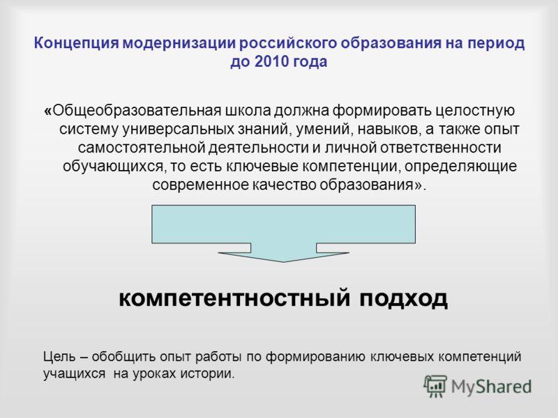 Концепция модернизации российского образования на период до 2010 года «Общеобразовательная школа должна формировать целостную систему универсальных знаний, умений, навыков, а также опыт самостоятельной деятельности и личной ответственности обучающихс