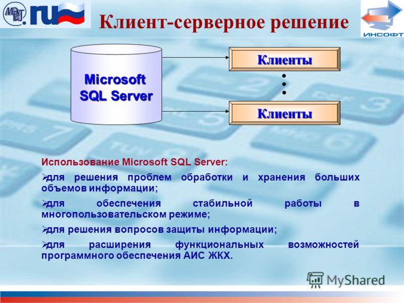 Клиент-серверное решение Microsoft SQL Server Клиенты Клиенты Использование Microsoft SQL Server: для решения проблем обработки и хранения больших объемов информации; для обеспечения стабильной работы в многопользовательском режиме; для решения вопро
