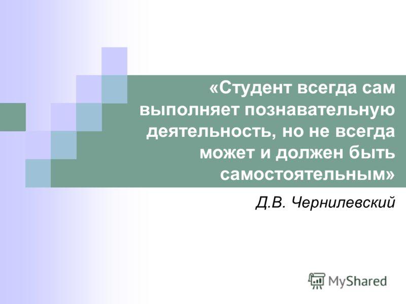 «Студент всегда сам выполняет познавательную деятельность, но не всегда может и должен быть самостоятельным» Д.В. Чернилевский
