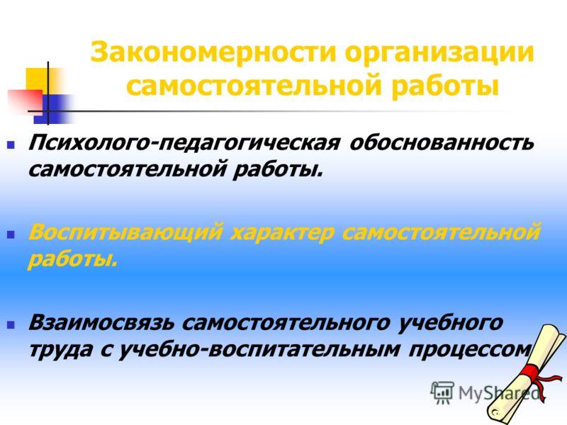 Закономерности организации самостоятельной работы Психолого-педагогическая обоснованность самостоятельной работы. Воспитывающий характер самостоятельной работы. Взаимосвязь самостоятельного учебного труда с учебно-воспитательным процессом.