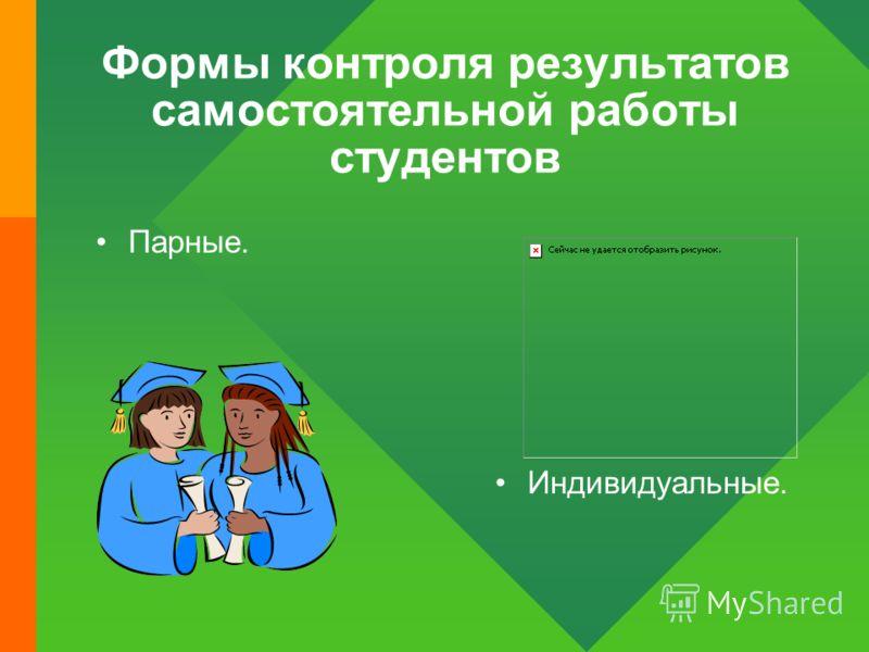 Формы контроля результатов самостоятельной работы студентов Парные. Индивидуальные.