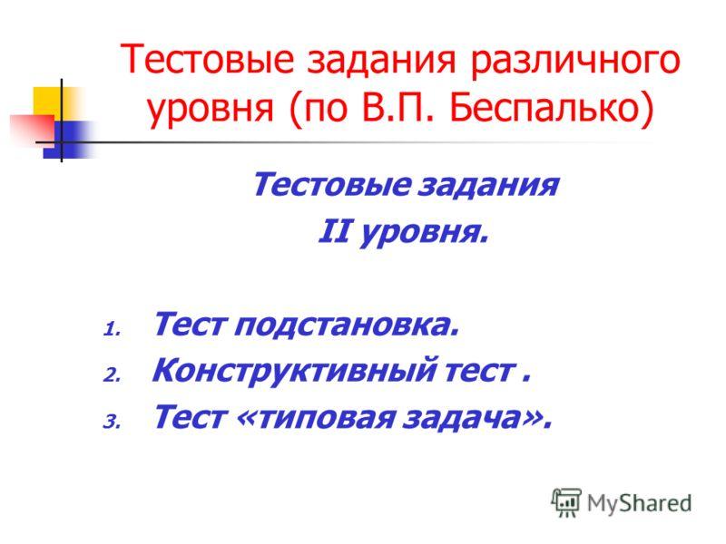 Тестовые задания различного уровня (по В.П. Беспалько) Тестовые задания II уровня. 1. Тест подстановка. 2. Конструктивный тест. 3. Тест «типовая задача».