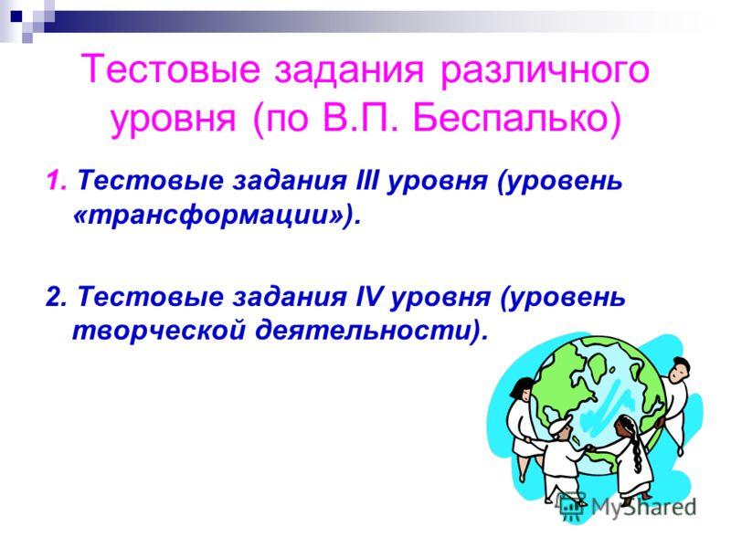 Тестовые задания различного уровня (по В.П. Беспалько) 1. Тестовые задания III уровня (уровень «трансформации»). 2. Тестовые задания IV уровня (уровень творческой деятельности).