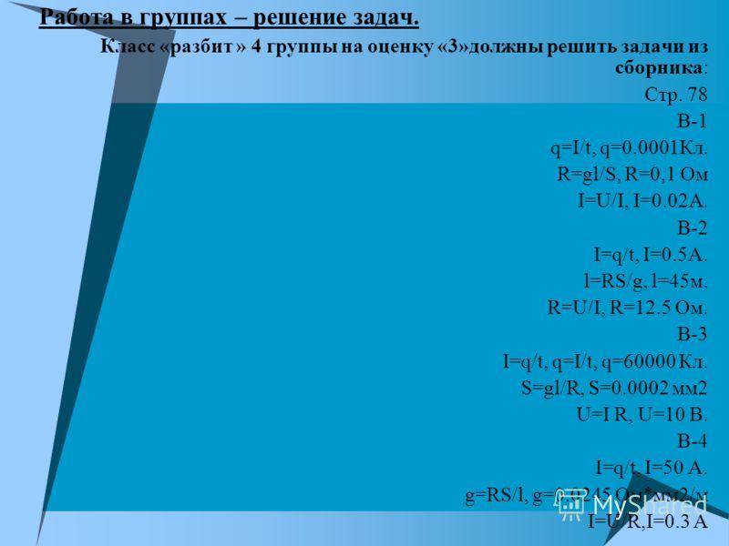 Работа в группах – решение задач. Класс «разбит » 4 группы на оценку «3»должны решить задачи из сборника: Стр. 78 В-1 q=I/t, q=0.0001Кл. R=gl/S, R=0,1 Ом I=U/I, I=0.02А. В-2 I=q/t, I=0.5А. l=RS/g, l=45м. R=U/I, R=12.5 Ом. В-3 I=q/t, q=I/t, q=60000 Кл