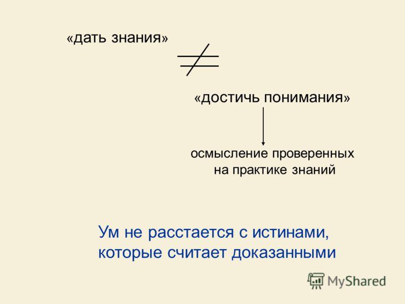 « дать знания » « достичь понимания » осмысление проверенных на практике знаний Ум не расстается с истинами, которые считает доказанными
